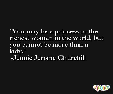 You may be a princess or the richest woman in the world, but you cannot be more than a lady. -Jennie Jerome Churchill