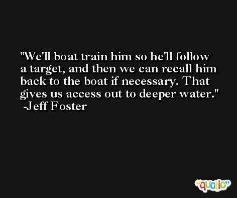 We'll boat train him so he'll follow a target, and then we can recall him back to the boat if necessary. That gives us access out to deeper water. -Jeff Foster
