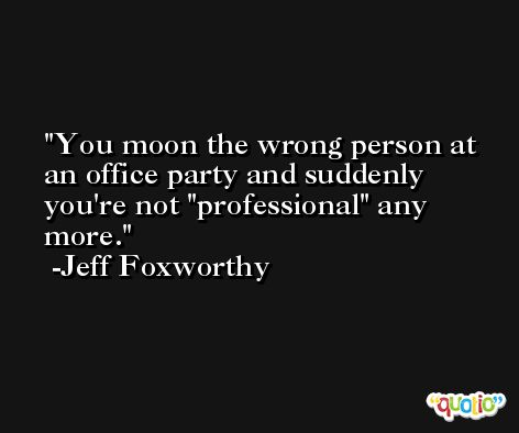 You moon the wrong person at an office party and suddenly you're not 'professional' any more. -Jeff Foxworthy