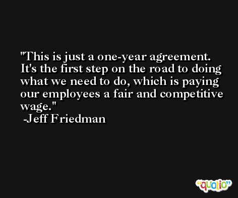 This is just a one-year agreement. It's the first step on the road to doing what we need to do, which is paying our employees a fair and competitive wage. -Jeff Friedman