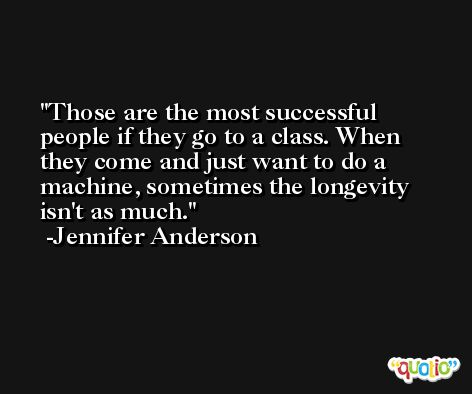 Those are the most successful people if they go to a class. When they come and just want to do a machine, sometimes the longevity isn't as much. -Jennifer Anderson