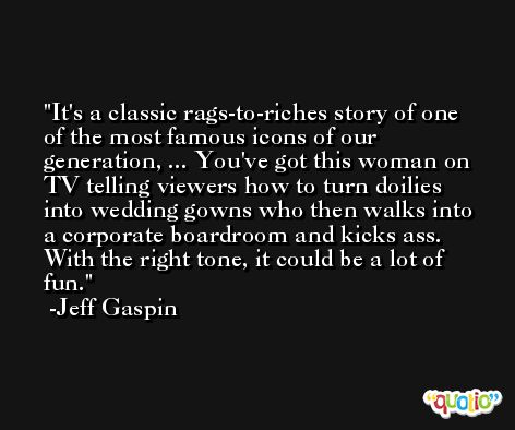 It's a classic rags-to-riches story of one of the most famous icons of our generation, ... You've got this woman on TV telling viewers how to turn doilies into wedding gowns who then walks into a corporate boardroom and kicks ass. With the right tone, it could be a lot of fun. -Jeff Gaspin