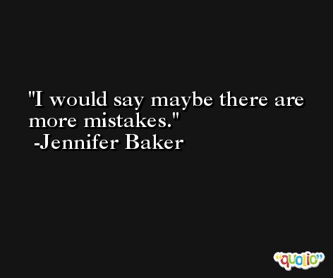 I would say maybe there are more mistakes. -Jennifer Baker