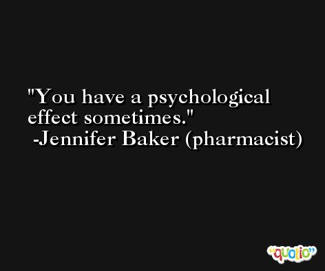 You have a psychological effect sometimes. -Jennifer Baker (pharmacist)