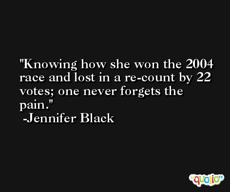 Knowing how she won the 2004 race and lost in a re-count by 22 votes; one never forgets the pain. -Jennifer Black