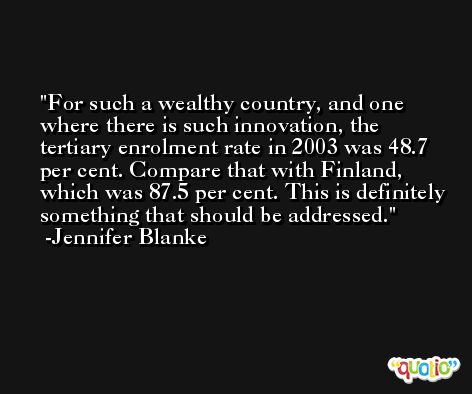 For such a wealthy country, and one where there is such innovation, the tertiary enrolment rate in 2003 was 48.7 per cent. Compare that with Finland, which was 87.5 per cent. This is definitely something that should be addressed. -Jennifer Blanke