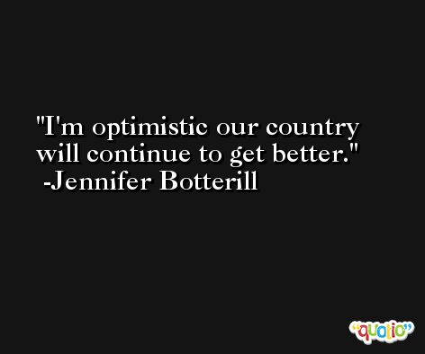 I'm optimistic our country will continue to get better. -Jennifer Botterill