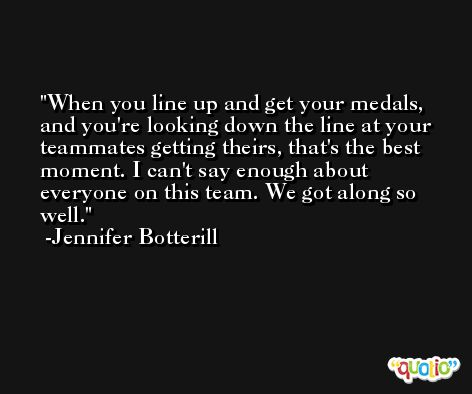 When you line up and get your medals, and you're looking down the line at your teammates getting theirs, that's the best moment. I can't say enough about everyone on this team. We got along so well. -Jennifer Botterill