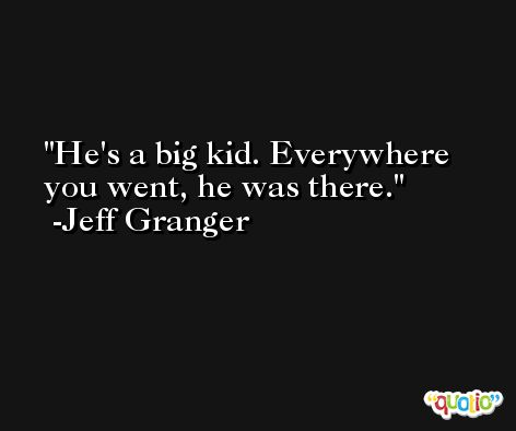 He's a big kid. Everywhere you went, he was there. -Jeff Granger