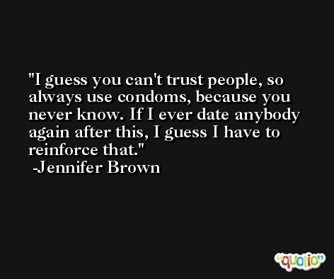I guess you can't trust people, so always use condoms, because you never know. If I ever date anybody again after this, I guess I have to reinforce that. -Jennifer Brown