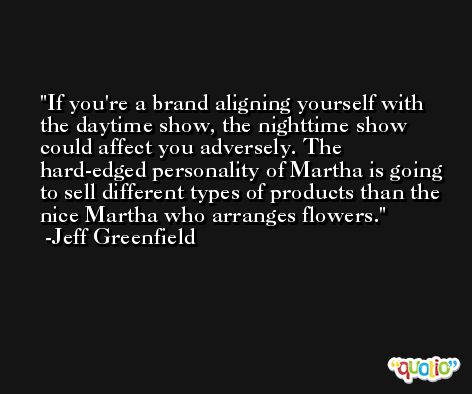 If you're a brand aligning yourself with the daytime show, the nighttime show could affect you adversely. The hard-edged personality of Martha is going to sell different types of products than the nice Martha who arranges flowers. -Jeff Greenfield