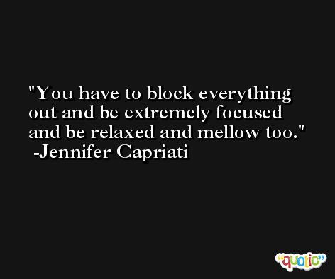 You have to block everything out and be extremely focused and be relaxed and mellow too. -Jennifer Capriati