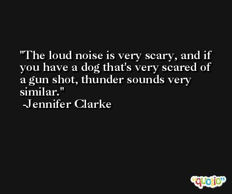 The loud noise is very scary, and if you have a dog that's very scared of a gun shot, thunder sounds very similar. -Jennifer Clarke
