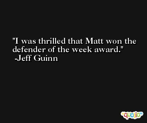 I was thrilled that Matt won the defender of the week award. -Jeff Guinn