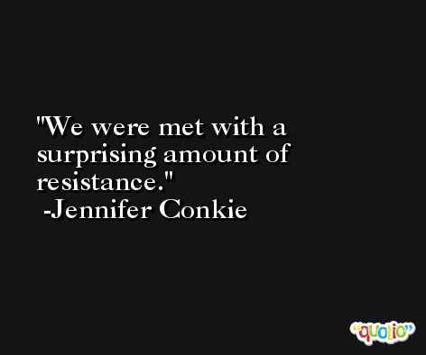 We were met with a surprising amount of resistance. -Jennifer Conkie