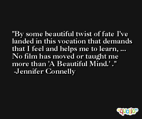By some beautiful twist of fate I've landed in this vocation that demands that I feel and helps me to learn, ... No film has moved or taught me more than 'A Beautiful Mind.' . -Jennifer Connelly