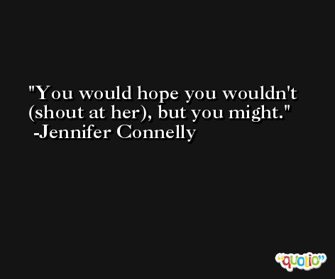 You would hope you wouldn't (shout at her), but you might. -Jennifer Connelly