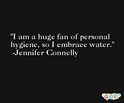 I am a huge fan of personal hygiene, so I embrace water. -Jennifer Connelly