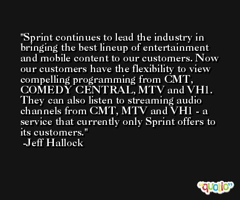 Sprint continues to lead the industry in bringing the best lineup of entertainment and mobile content to our customers. Now our customers have the flexibility to view compelling programming from CMT, COMEDY CENTRAL, MTV and VH1. They can also listen to streaming audio channels from CMT, MTV and VH1 - a service that currently only Sprint offers to its customers. -Jeff Hallock