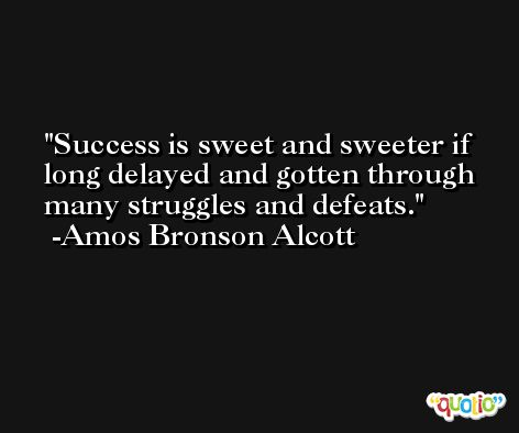 Success is sweet and sweeter if long delayed and gotten through many struggles and defeats. -Amos Bronson Alcott