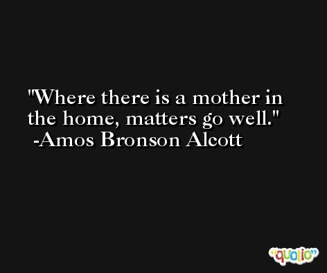 Where there is a mother in the home, matters go well. -Amos Bronson Alcott