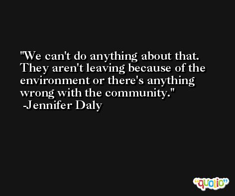 We can't do anything about that. They aren't leaving because of the environment or there's anything wrong with the community. -Jennifer Daly