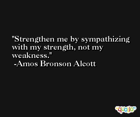 Strengthen me by sympathizing with my strength, not my weakness. -Amos Bronson Alcott
