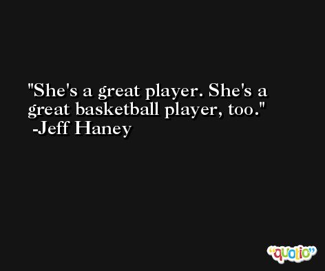 She's a great player. She's a great basketball player, too. -Jeff Haney
