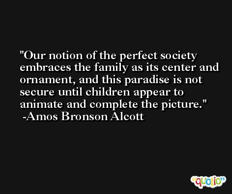 Our notion of the perfect society embraces the family as its center and ornament, and this paradise is not secure until children appear to animate and complete the picture. -Amos Bronson Alcott