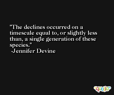The declines occurred on a timescale equal to, or slightly less than, a single generation of these species. -Jennifer Devine
