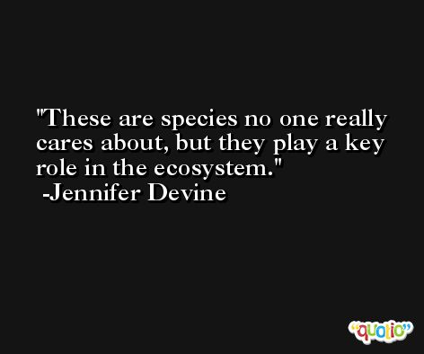 These are species no one really cares about, but they play a key role in the ecosystem. -Jennifer Devine