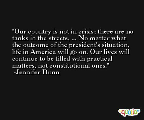 Our country is not in crisis; there are no tanks in the streets, ... No matter what the outcome of the president's situation, life in America will go on. Our lives will continue to be filled with practical matters, not constitutional ones. -Jennifer Dunn