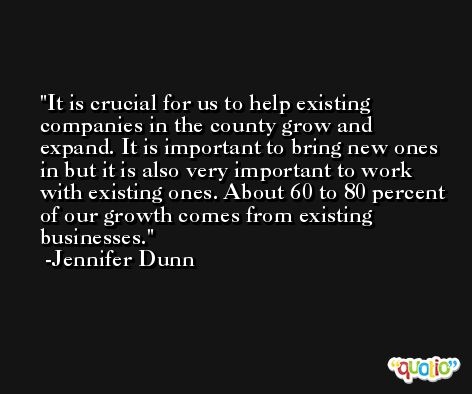 It is crucial for us to help existing companies in the county grow and expand. It is important to bring new ones in but it is also very important to work with existing ones. About 60 to 80 percent of our growth comes from existing businesses. -Jennifer Dunn
