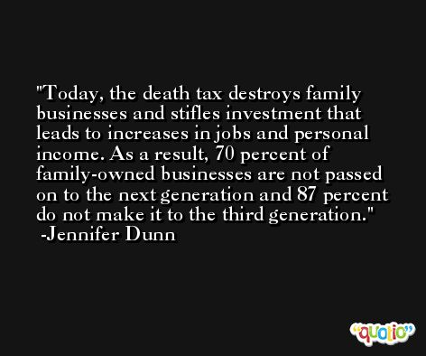 Today, the death tax destroys family businesses and stifles investment that leads to increases in jobs and personal income. As a result, 70 percent of family-owned businesses are not passed on to the next generation and 87 percent do not make it to the third generation. -Jennifer Dunn