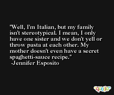 Well, I'm Italian, but my family isn't stereotypical. I mean, I only have one sister and we don't yell or throw pasta at each other. My mother doesn't even have a secret spaghetti-sauce recipe. -Jennifer Esposito