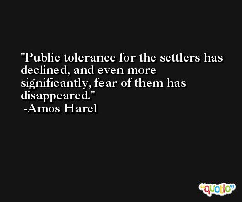 Public tolerance for the settlers has declined, and even more significantly, fear of them has disappeared. -Amos Harel