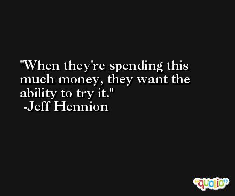 When they're spending this much money, they want the ability to try it. -Jeff Hennion