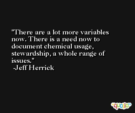 There are a lot more variables now. There is a need now to document chemical usage, stewardship, a whole range of issues. -Jeff Herrick