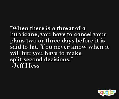 When there is a threat of a hurricane, you have to cancel your plans two or three days before it is said to hit. You never know when it will hit; you have to make split-second decisions. -Jeff Hess