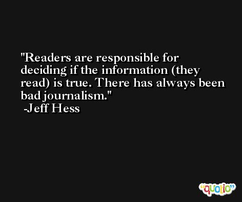 Readers are responsible for deciding if the information (they read) is true. There has always been bad journalism. -Jeff Hess