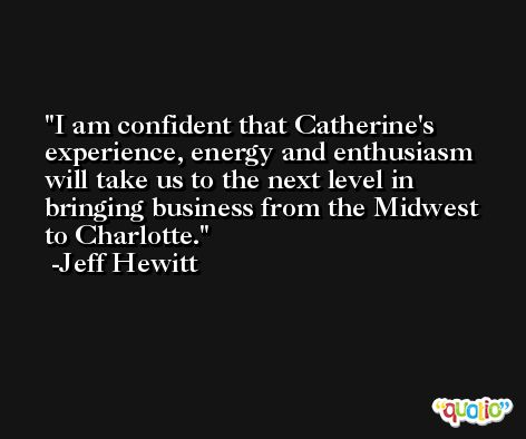 I am confident that Catherine's experience, energy and enthusiasm will take us to the next level in bringing business from the Midwest to Charlotte. -Jeff Hewitt