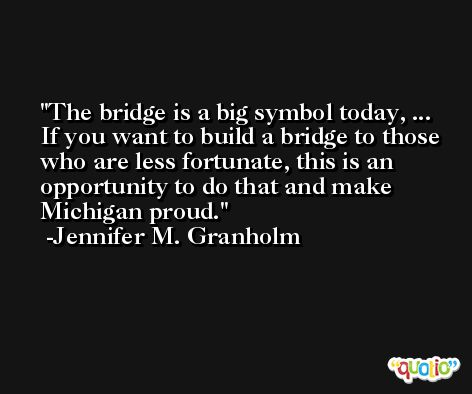 The bridge is a big symbol today, ... If you want to build a bridge to those who are less fortunate, this is an opportunity to do that and make Michigan proud. -Jennifer M. Granholm