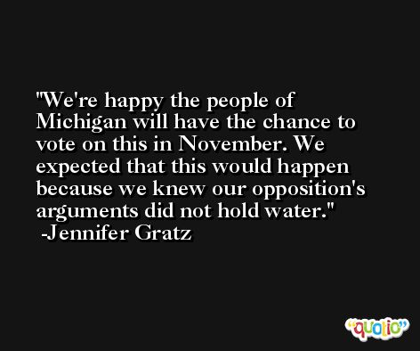 We're happy the people of Michigan will have the chance to vote on this in November. We expected that this would happen because we knew our opposition's arguments did not hold water. -Jennifer Gratz