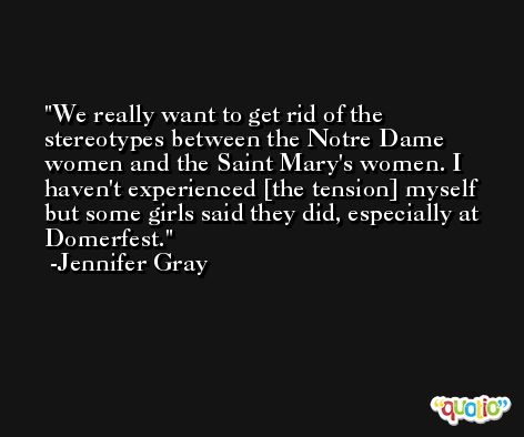 We really want to get rid of the stereotypes between the Notre Dame women and the Saint Mary's women. I haven't experienced [the tension] myself but some girls said they did, especially at Domerfest. -Jennifer Gray