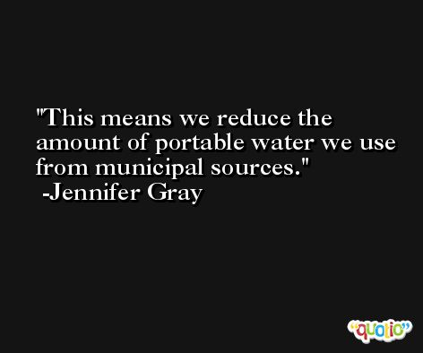 This means we reduce the amount of portable water we use from municipal sources. -Jennifer Gray