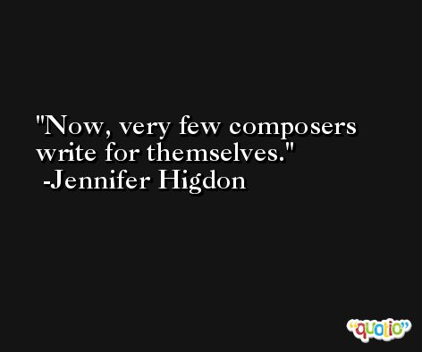 Now, very few composers write for themselves. -Jennifer Higdon