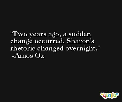 Two years ago, a sudden change occurred. Sharon's rhetoric changed overnight. -Amos Oz