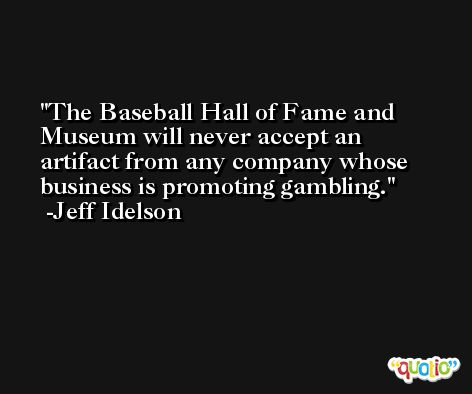 The Baseball Hall of Fame and Museum will never accept an artifact from any company whose business is promoting gambling. -Jeff Idelson