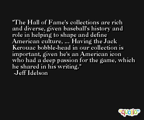 The Hall of Fame's collections are rich and diverse, given baseball's history and role in helping to shape and define American culture, ... Having the Jack Kerouac bobble-head in our collection is important, given he's an American icon who had a deep passion for the game, which he shared in his writing. -Jeff Idelson