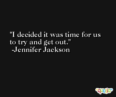 I decided it was time for us to try and get out. -Jennifer Jackson